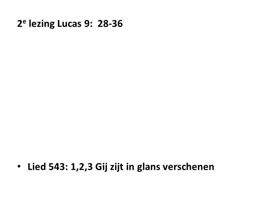 2 e lezing Lucas 9: 28-36 Lied 543: 1,2,3 Gij zijt in glans verschenen