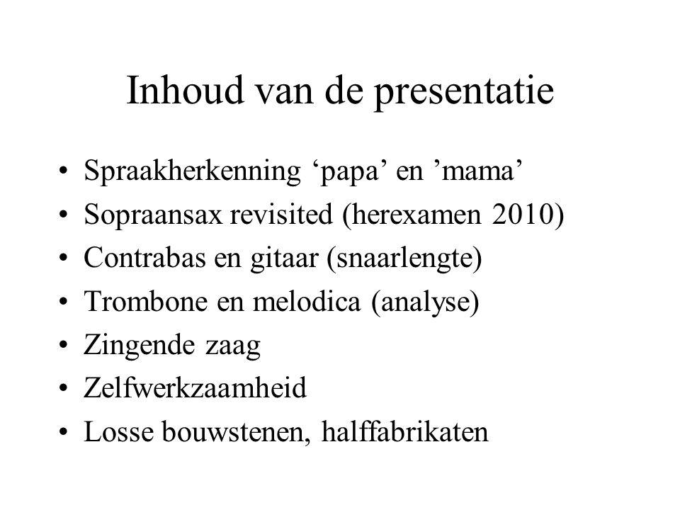 Inhoud van de presentatie Spraakherkenning 'papa' en 'mama' Sopraansax revisited (herexamen 2010) Contrabas en gitaar (snaarlengte) Trombone en melodi