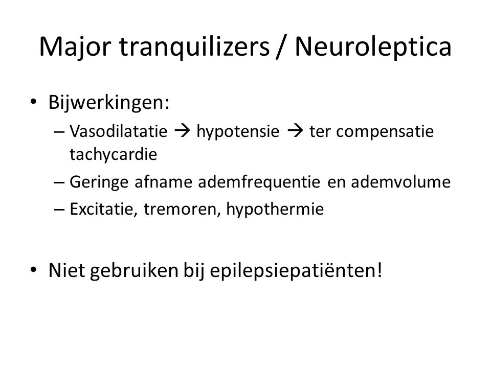 Major tranquilizers / Neuroleptica Bijwerkingen: – Vasodilatatie  hypotensie  ter compensatie tachycardie – Geringe afname ademfrequentie en ademvolume – Excitatie, tremoren, hypothermie Niet gebruiken bij epilepsiepatiënten!