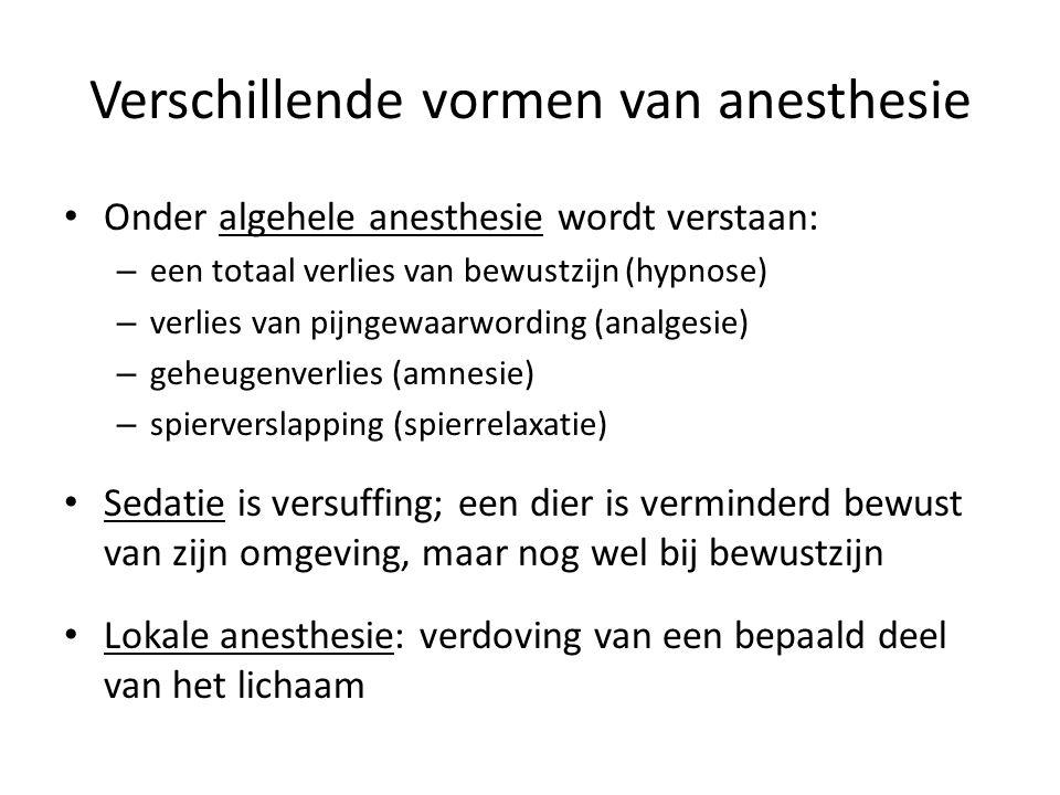 Verschillende vormen van anesthesie Onder algehele anesthesie wordt verstaan: – een totaal verlies van bewustzijn (hypnose) – verlies van pijngewaarwording (analgesie) – geheugenverlies (amnesie) – spierverslapping (spierrelaxatie) Sedatie is versuffing; een dier is verminderd bewust van zijn omgeving, maar nog wel bij bewustzijn Lokale anesthesie: verdoving van een bepaald deel van het lichaam