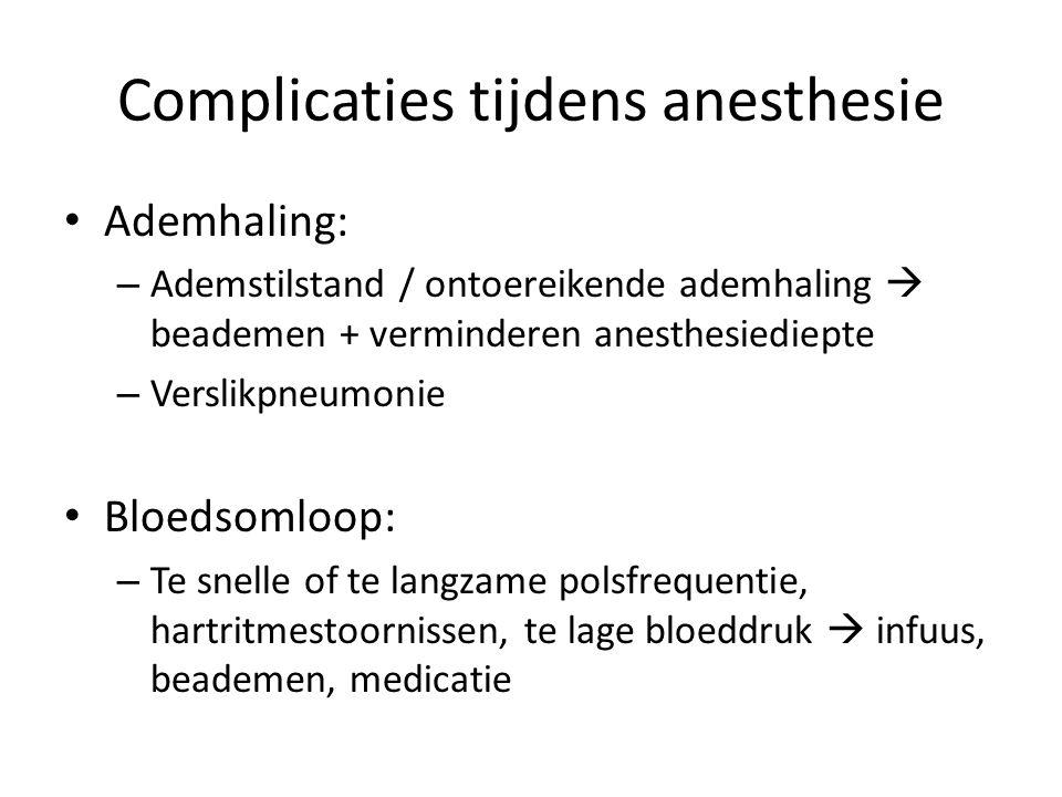 Complicaties tijdens anesthesie Ademhaling: – Ademstilstand / ontoereikende ademhaling  beademen + verminderen anesthesiediepte – Verslikpneumonie Bloedsomloop: – Te snelle of te langzame polsfrequentie, hartritmestoornissen, te lage bloeddruk  infuus, beademen, medicatie