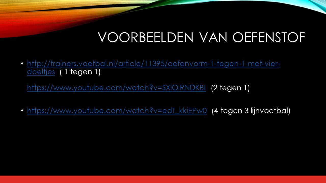 VOORBEELDEN VAN OEFENSTOF http://trainers.voetbal.nl/article/11395/oefenvorm-1-tegen-1-met-vier- doeltjes ( 1 tegen 1) https://www.youtube.com/watch?v