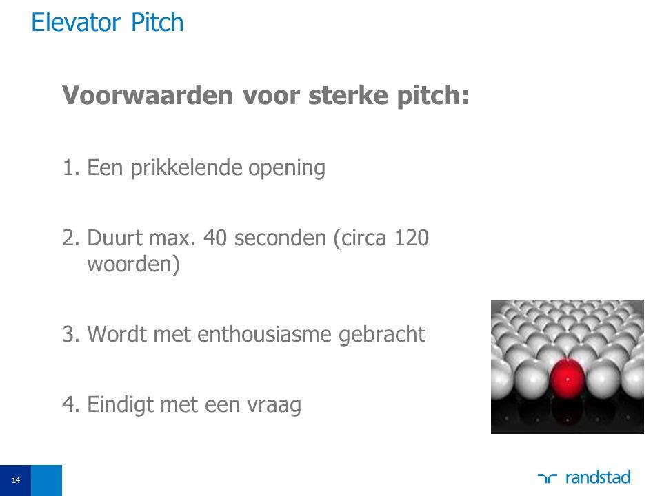 Elevator Pitch Voorwaarden voor sterke pitch: 1.Een prikkelende opening 2.Duurt max. 40 seconden (circa 120 woorden) 3.Wordt met enthousiasme gebracht