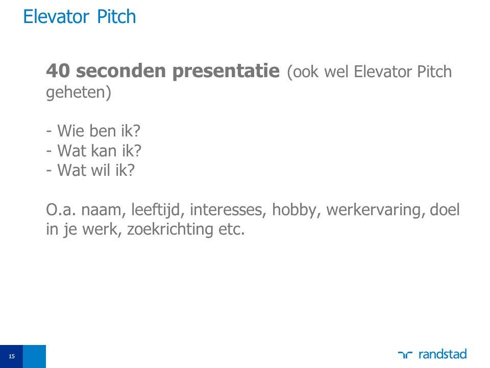 Elevator Pitch 40 seconden presentatie (ook wel Elevator Pitch geheten) - Wie ben ik? - Wat kan ik? - Wat wil ik? O.a. naam, leeftijd, interesses, hob