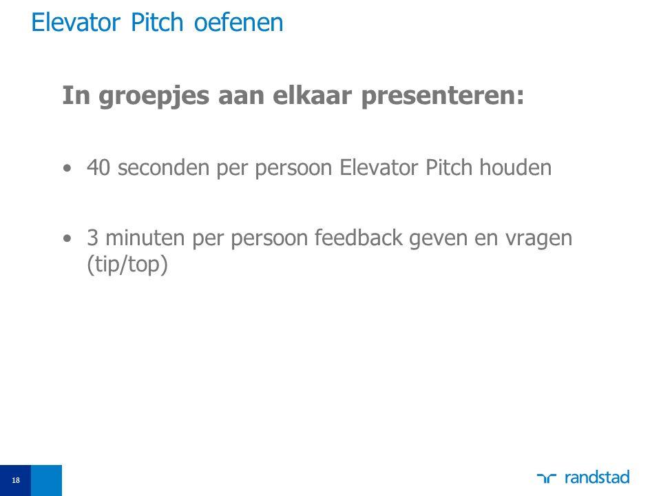 Elevator Pitch oefenen In groepjes aan elkaar presenteren: 40 seconden per persoon Elevator Pitch houden 3 minuten per persoon feedback geven en vrage