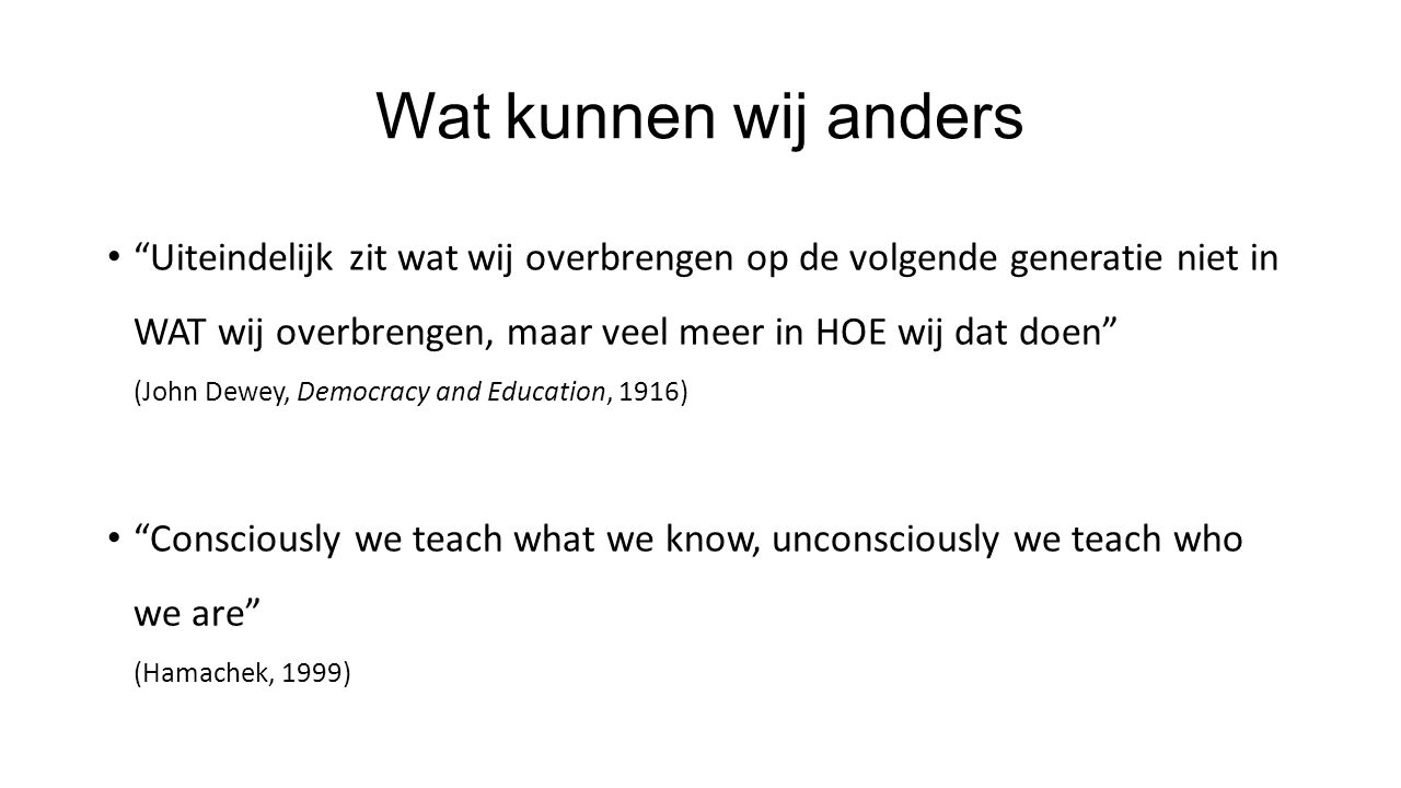 Wat kunnen wij anders Uiteindelijk zit wat wij overbrengen op de volgende generatie niet in WAT wij overbrengen, maar veel meer in HOE wij dat doen (John Dewey, Democracy and Education, 1916) Consciously we teach what we know, unconsciously we teach who we are (Hamachek, 1999)