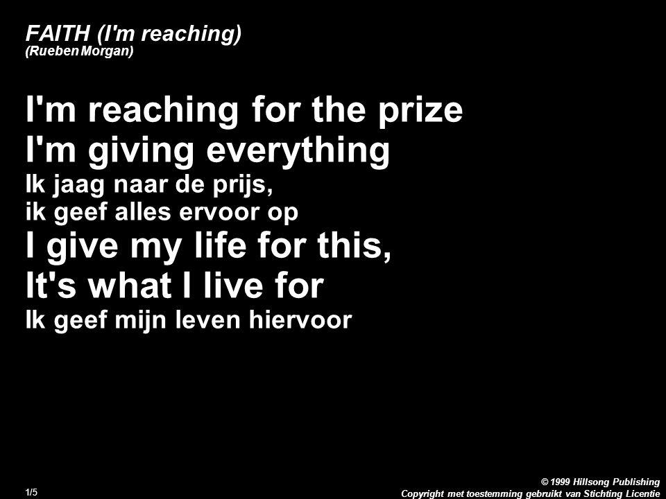 Copyright met toestemming gebruikt van Stichting Licentie © 1999 Hillsong Publishing 1/5 FAITH (I m reaching) (Rueben Morgan) I m reaching for the prize I m giving everything Ik jaag naar de prijs, ik geef alles ervoor op I give my life for this, It s what I live for Ik geef mijn leven hiervoor