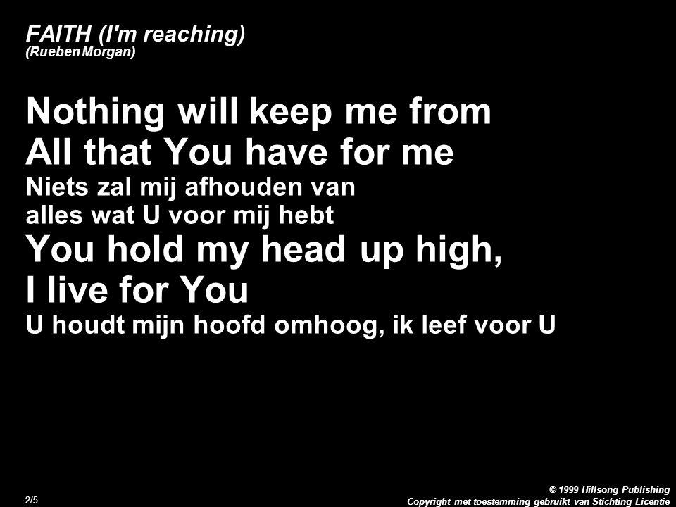 Copyright met toestemming gebruikt van Stichting Licentie © 1999 Hillsong Publishing 2/5 FAITH (I m reaching) (Rueben Morgan) Nothing will keep me from All that You have for me Niets zal mij afhouden van alles wat U voor mij hebt You hold my head up high, I live for You U houdt mijn hoofd omhoog, ik leef voor U