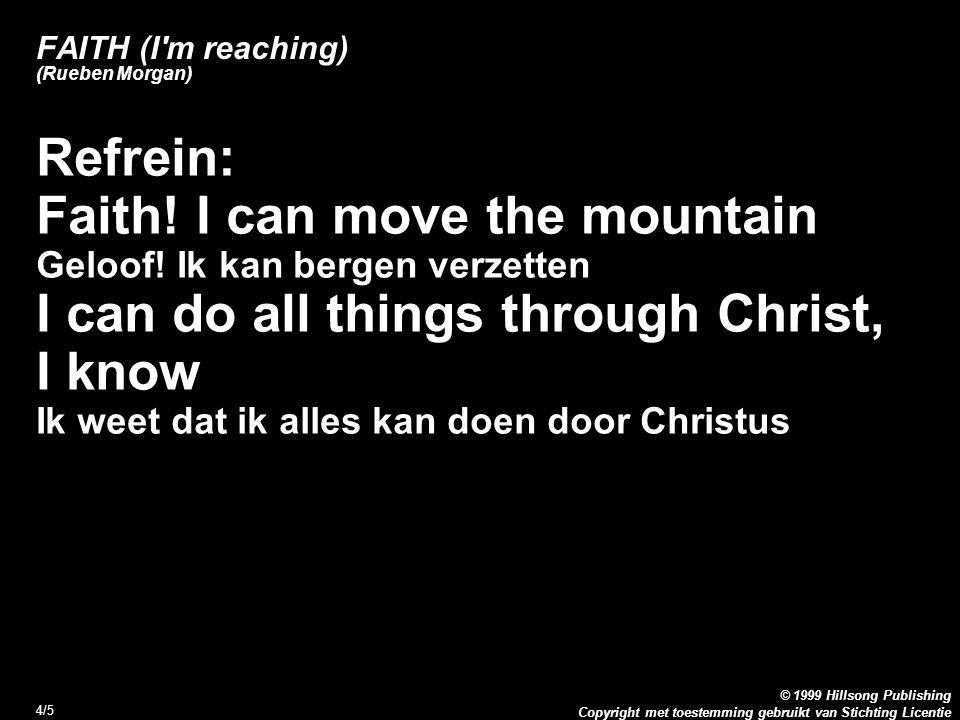 Copyright met toestemming gebruikt van Stichting Licentie © 1999 Hillsong Publishing 4/5 FAITH (I'm reaching) (Rueben Morgan) Refrein: Faith! I can mo