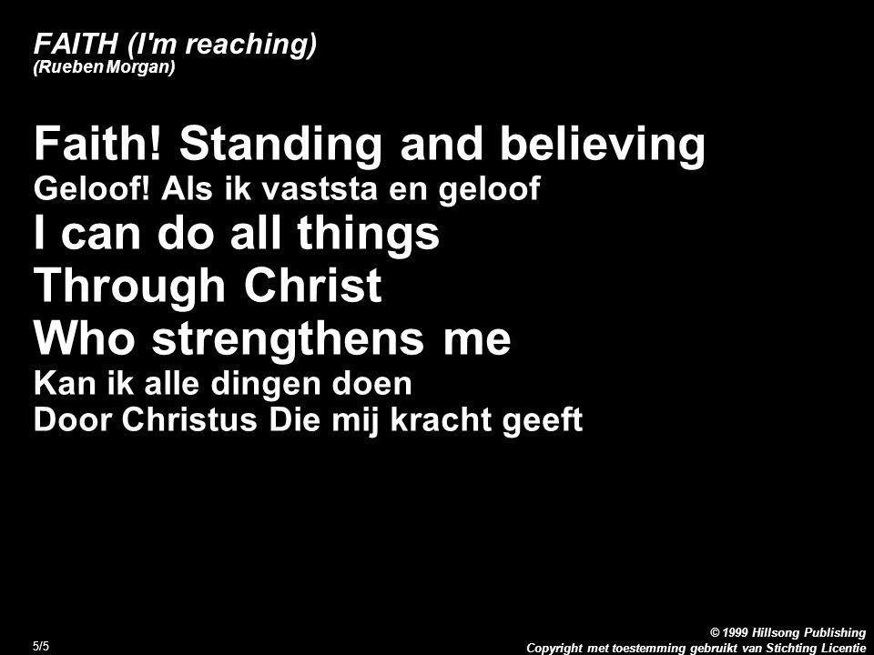 Copyright met toestemming gebruikt van Stichting Licentie © 1999 Hillsong Publishing 5/5 FAITH (I'm reaching) (Rueben Morgan) Faith! Standing and beli