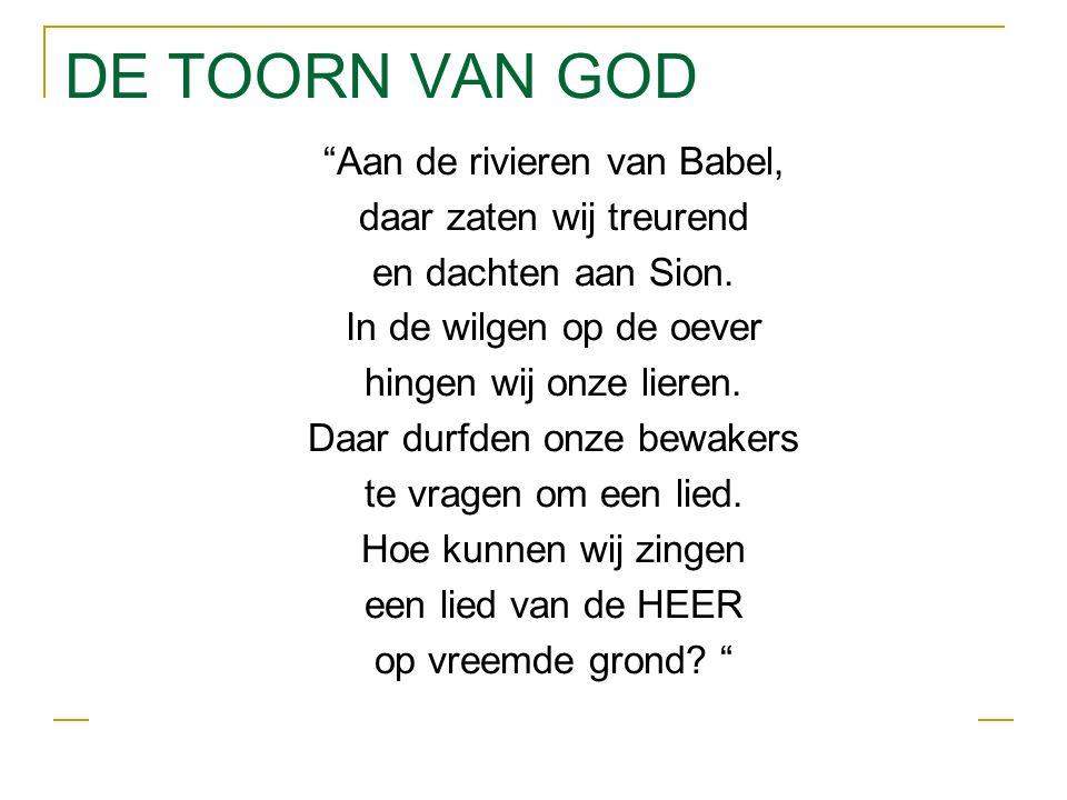DE TOORN VAN GOD Aan de rivieren van Babel, daar zaten wij treurend en dachten aan Sion.