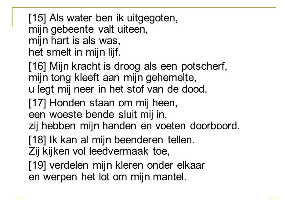 [15] Als water ben ik uitgegoten, mijn gebeente valt uiteen, mijn hart is als was, het smelt in mijn lijf.