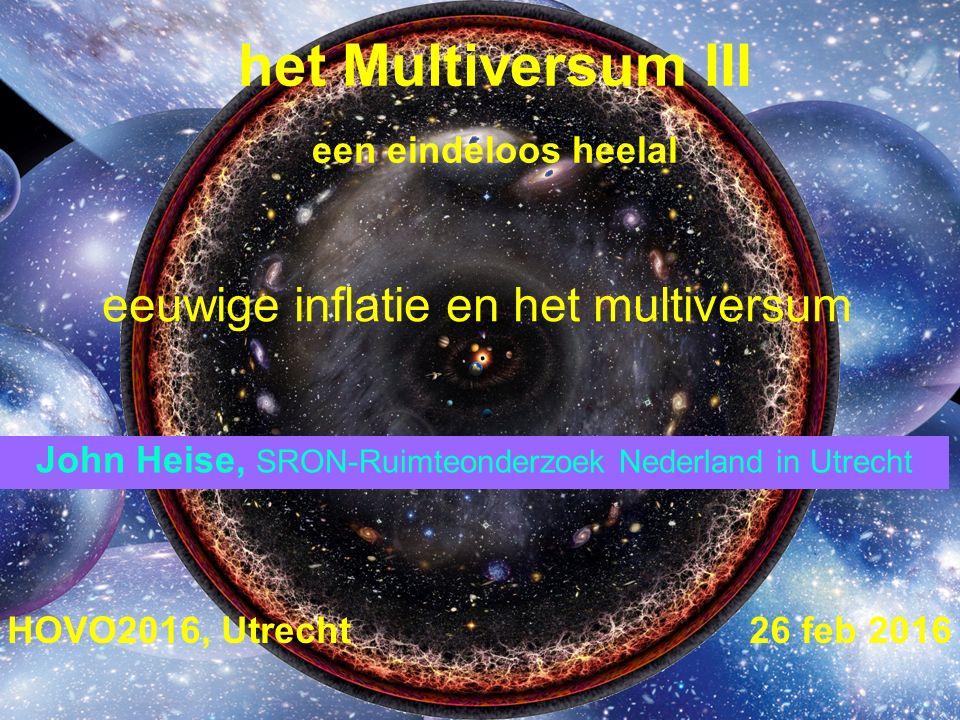 het Multiversum III een eindeloos heelal HOVO2016, Utrecht 26 feb 2016 John Heise, SRON-Ruimteonderzoek Nederland in Utrecht eeuwige inflatie en het multiversum