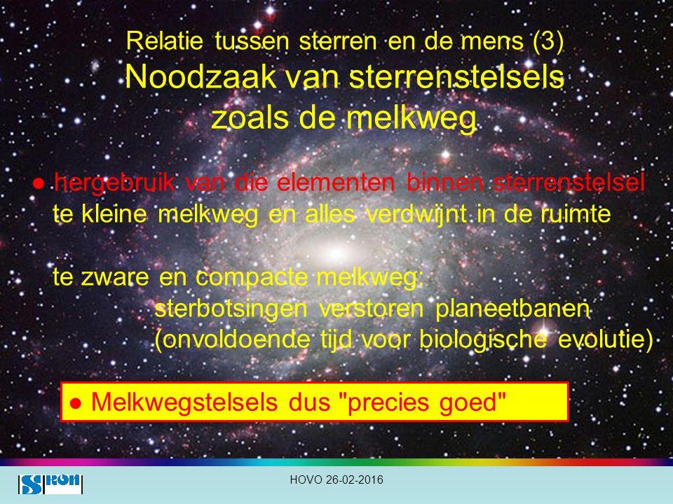 Relatie tussen sterren en de mens (3) Noodzaak van sterrenstelsels zoals de melkweg HOVO 26-02-2016 ● hergebruik van die elementen binnen sterrenstelsel te kleine melkweg en alles verdwijnt in de ruimte te zware en compacte melkweg: sterbotsingen verstoren planeetbanen (onvoldoende tijd voor biologische evolutie) ● Melkwegstelsels dus precies goed