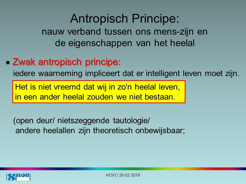 Antropisch Principe: nauw verband tussen ons mens-zijn en de eigenschappen van het heelal HOVO 26-02-2016 Zwak antropisch principe: ● Zwak antropisch principe: iedere waarneming impliceert dat er intelligent leven moet zijn.