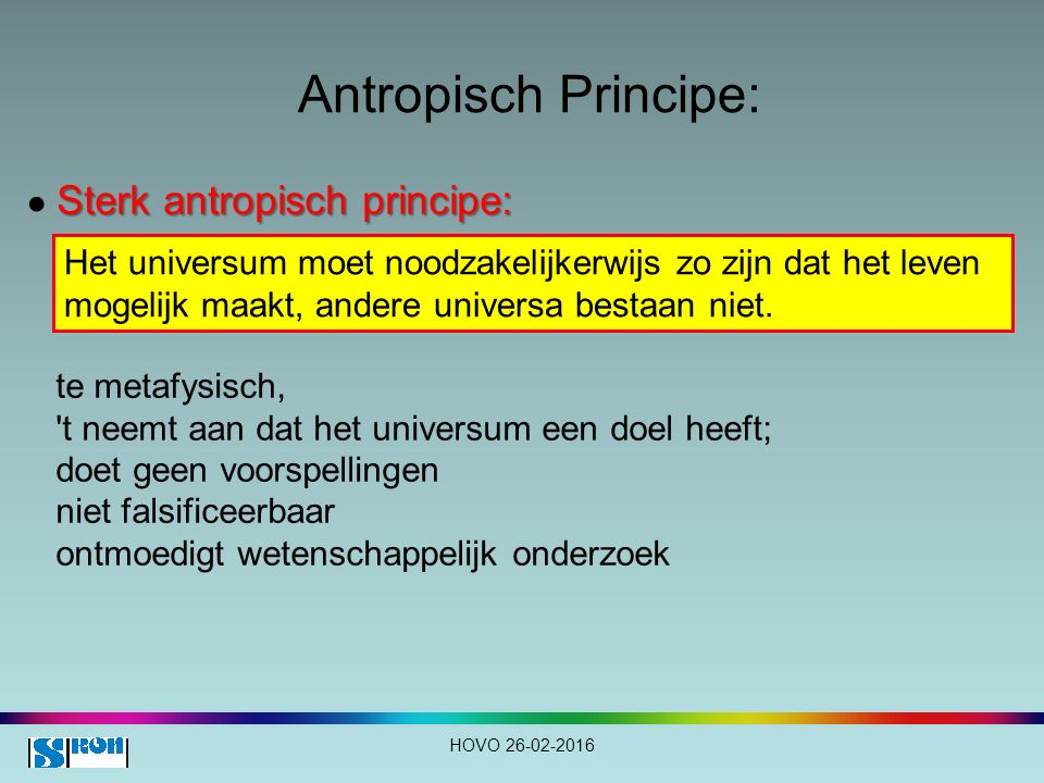 Antropisch Principe: HOVO 26-02-2016 Sterk antropisch principe: ● Sterk antropisch principe: Het universum moet noodzakelijkerwijs zo zijn dat het leven mogelijk maakt, andere universa bestaan niet.
