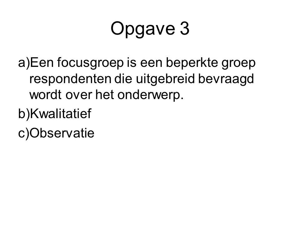 Opgave 3 a)Een focusgroep is een beperkte groep respondenten die uitgebreid bevraagd wordt over het onderwerp. b)Kwalitatief c)Observatie