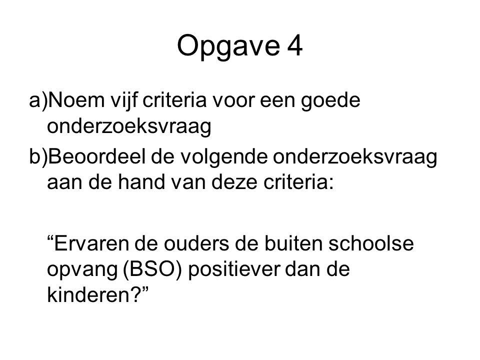 """Opgave 4 a)Noem vijf criteria voor een goede onderzoeksvraag b)Beoordeel de volgende onderzoeksvraag aan de hand van deze criteria: """"Ervaren de ouders"""