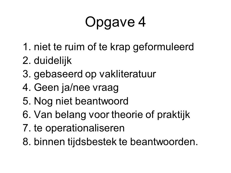 Opgave 4 1. niet te ruim of te krap geformuleerd 2. duidelijk 3. gebaseerd op vakliteratuur 4. Geen ja/nee vraag 5. Nog niet beantwoord 6. Van belang