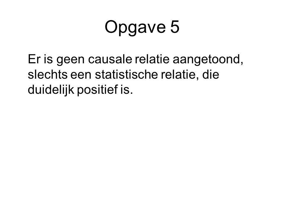 Opgave 5 Er is geen causale relatie aangetoond, slechts een statistische relatie, die duidelijk positief is.