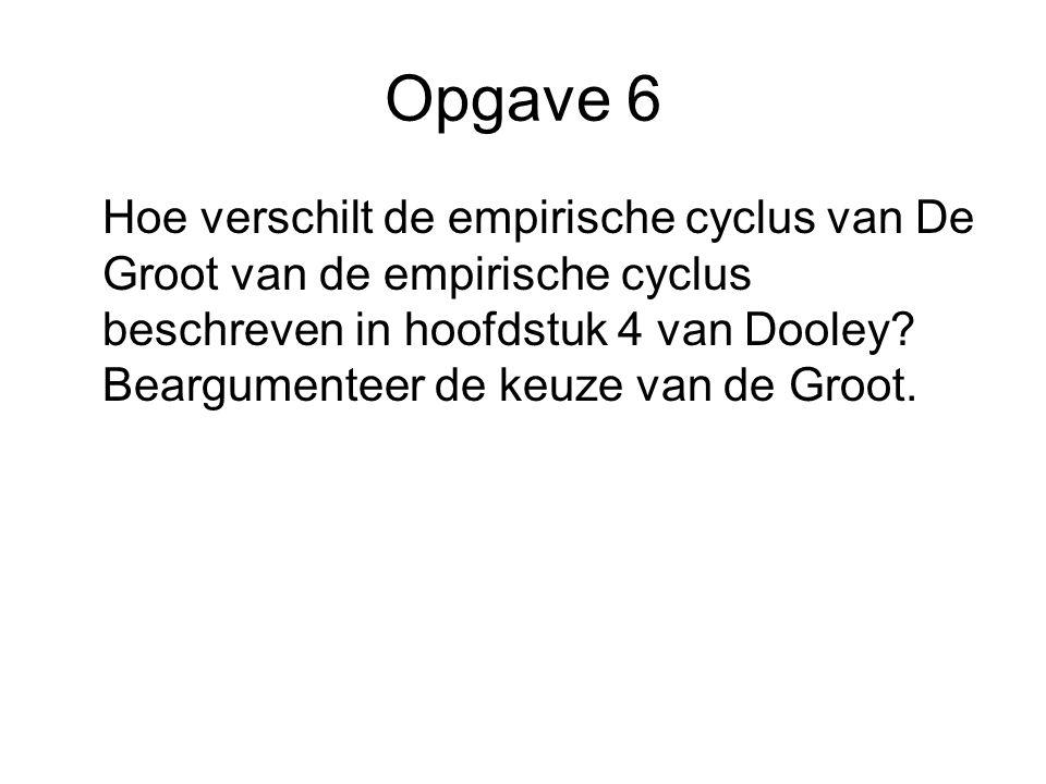 Opgave 6 Hoe verschilt de empirische cyclus van De Groot van de empirische cyclus beschreven in hoofdstuk 4 van Dooley? Beargumenteer de keuze van de