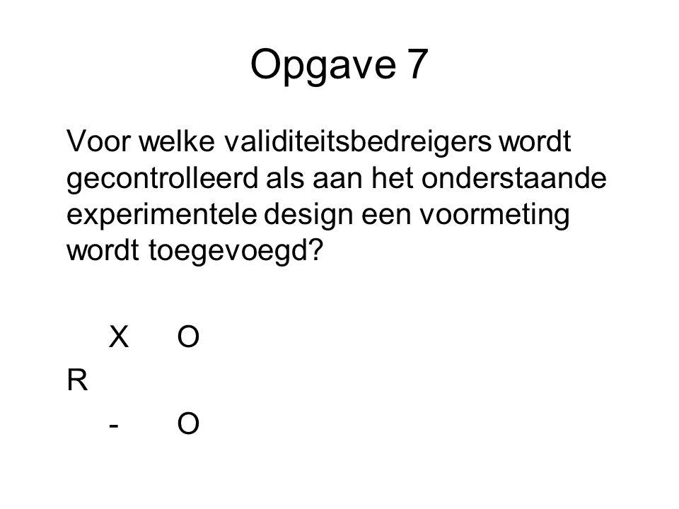 Opgave 7 Voor welke validiteitsbedreigers wordt gecontrolleerd als aan het onderstaande experimentele design een voormeting wordt toegevoegd? XO R -O