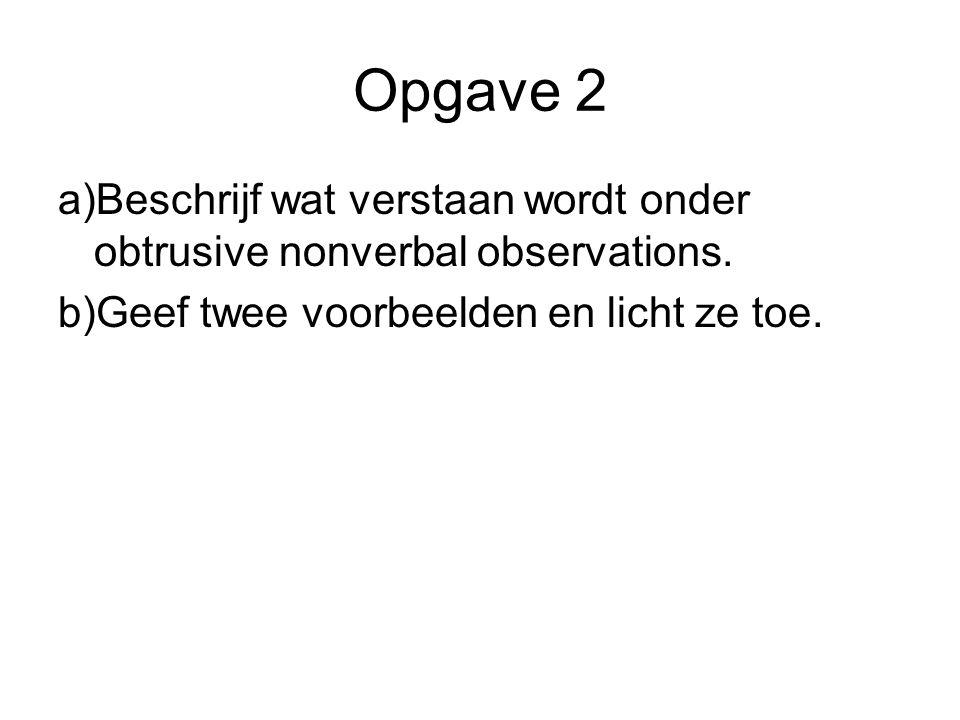 Opgave 2 a)Beschrijf wat verstaan wordt onder obtrusive nonverbal observations. b)Geef twee voorbeelden en licht ze toe.