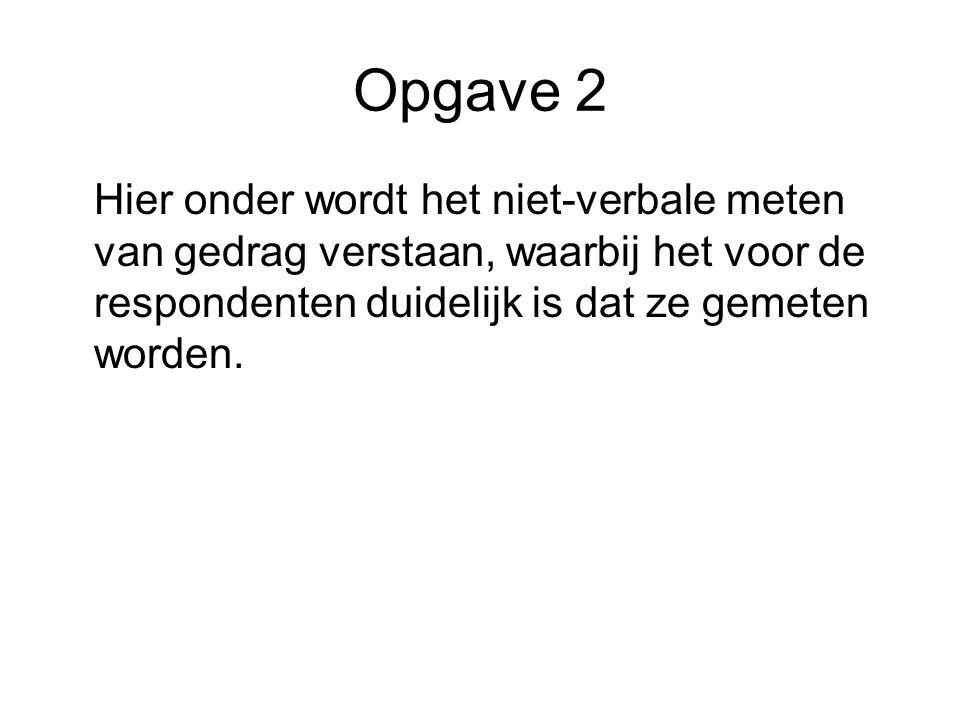 Opgave 2 Hier onder wordt het niet-verbale meten van gedrag verstaan, waarbij het voor de respondenten duidelijk is dat ze gemeten worden.