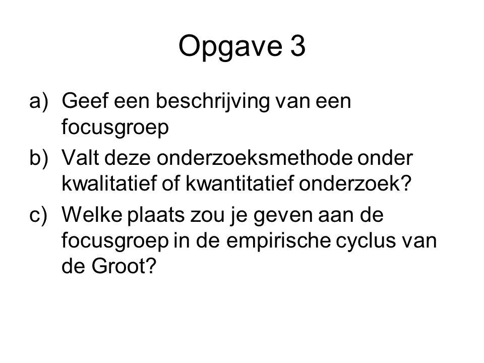 Opgave 3 a)Geef een beschrijving van een focusgroep b)Valt deze onderzoeksmethode onder kwalitatief of kwantitatief onderzoek? c)Welke plaats zou je g