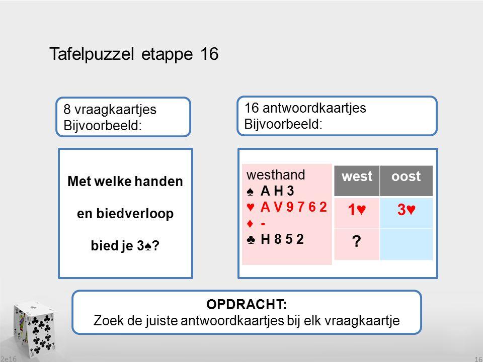 2e16 16 Tafelpuzzel etappe 16 OPDRACHT: Zoek de juiste antwoordkaartjes bij elk vraagkaartje 8 vraagkaartjes Bijvoorbeeld: 16 antwoordkaartjes Bijvoorbeeld: Met welke handen en biedverloop bied je 3♠.