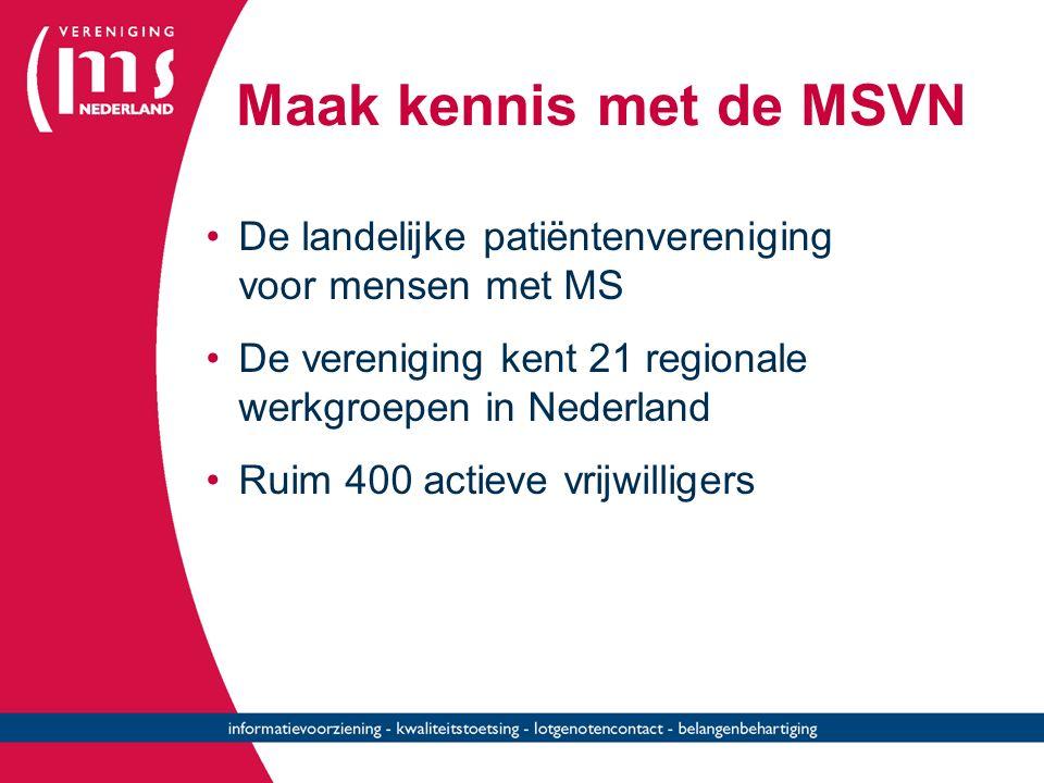 Maak kennis met de MSVN De landelijke patiëntenvereniging voor mensen met MS De vereniging kent 21 regionale werkgroepen in Nederland Ruim 400 actieve vrijwilligers
