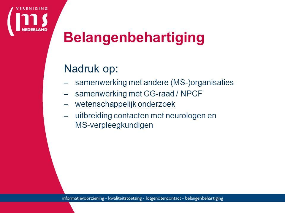Belangenbehartiging Nadruk op: –samenwerking met andere (MS-)organisaties –samenwerking met CG-raad / NPCF –wetenschappelijk onderzoek –uitbreiding contacten met neurologen en MS-verpleegkundigen