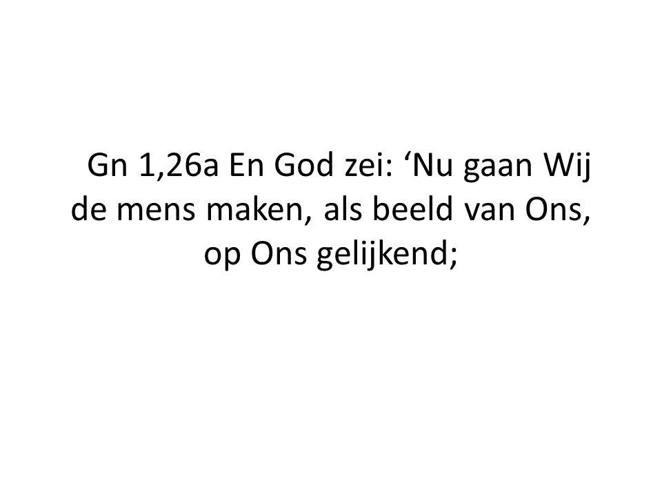 Gn 1,26a En God zei: 'Nu gaan Wij de mens maken, als beeld van Ons, op Ons gelijkend;