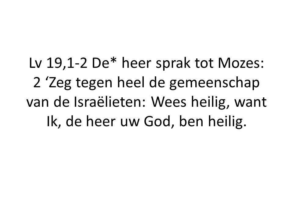 Lv 19,1-2 De* heer sprak tot Mozes: 2 'Zeg tegen heel de gemeenschap van de Israëlieten: Wees heilig, want Ik, de heer uw God, ben heilig.