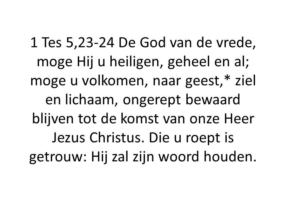 1 Tes 5,23-24 De God van de vrede, moge Hij u heiligen, geheel en al; moge u volkomen, naar geest,* ziel en lichaam, ongerept bewaard blijven tot de komst van onze Heer Jezus Christus.