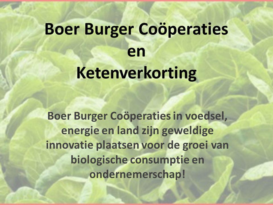 Boer Burger Coöperaties en Ketenverkorting Boer Burger Coöperaties in voedsel, energie en land zijn geweldige innovatie plaatsen voor de groei van biologische consumptie en ondernemerschap!