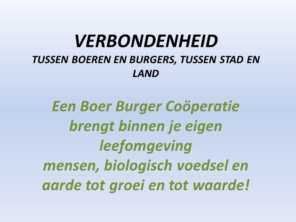 VERBONDENHEID TUSSEN BOEREN EN BURGERS, TUSSEN STAD EN LAND Een Boer Burger Coöperatie brengt binnen je eigen leefomgeving mensen, biologisch voedsel en aarde tot groei en tot waarde!