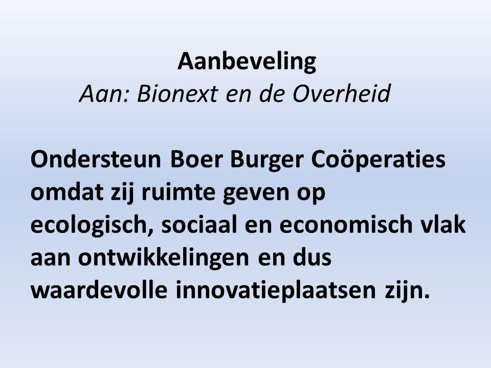Aanbeveling Aan: Bionext en de Overheid Ondersteun Boer Burger Coöperaties omdat zij ruimte geven op ecologisch, sociaal en economisch vlak aan ontwikkelingen en dus waardevolle innovatieplaatsen zijn.