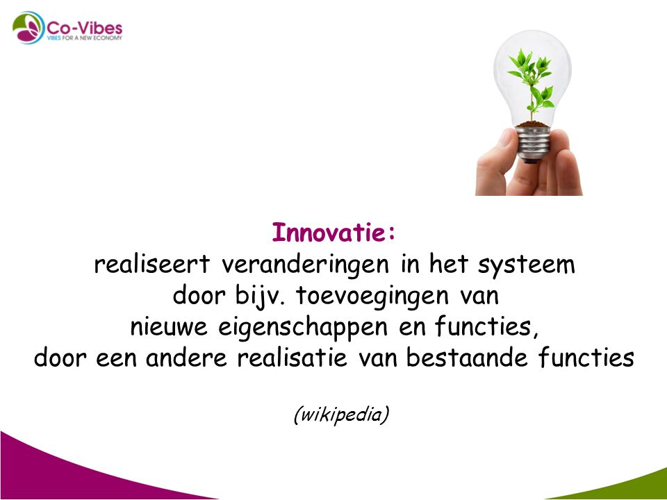 Innovatie: realiseert veranderingen in het systeem door bijv. toevoegingen van nieuwe eigenschappen en functies, door een andere realisatie van bestaa