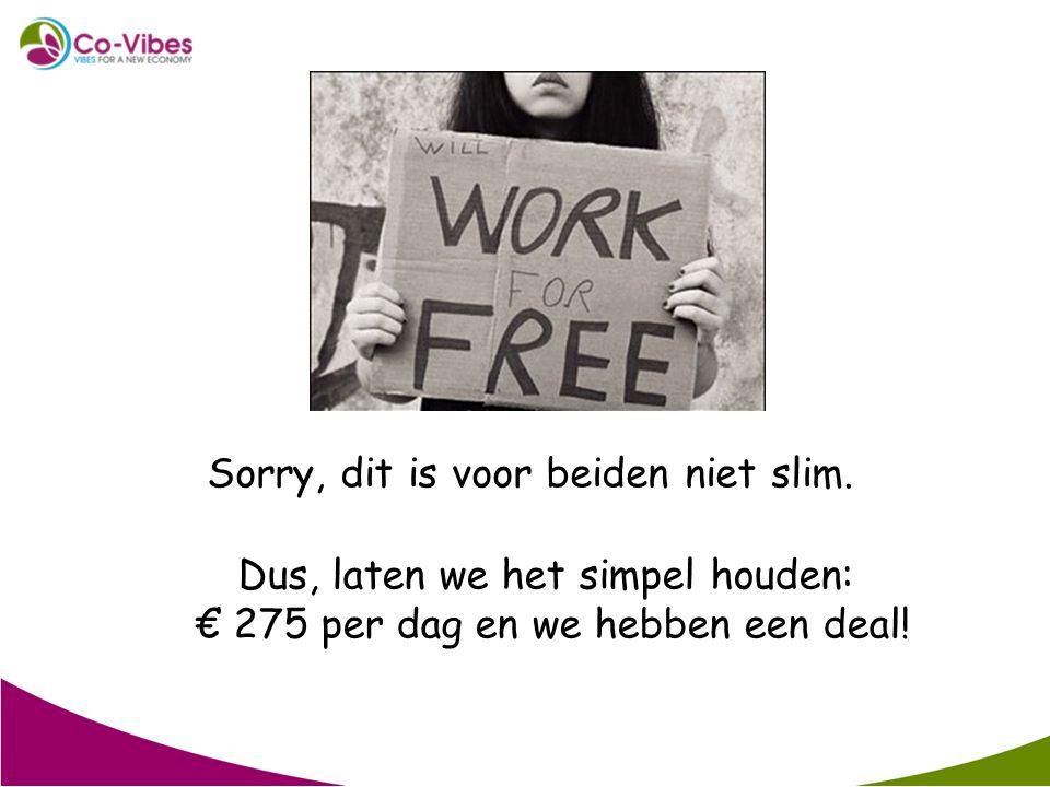 Sorry, dit is voor beiden niet slim. Dus, laten we het simpel houden: € 275 per dag en we hebben een deal!