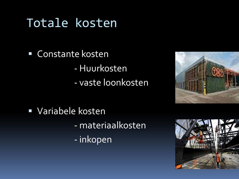 Totale kosten  Constante kosten - Huurkosten - vaste loonkosten  Variabele kosten - materiaalkosten - inkopen