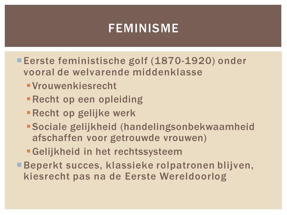 Eerste feministische golf (1870-1920) onder vooral de welvarende middenklasse  Vrouwenkiesrecht  Recht op een opleiding  Recht op gelijke werk 