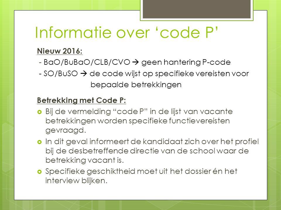 Informatie over 'code P' Nieuw 2016: - BaO/BuBaO/CLB/CVO  geen hantering P-code - SO/BuSO  de code wijst op specifieke vereisten voor bepaalde betrekkingen Betrekking met Code P:  Bij de vermelding code P in de lijst van vacante betrekkingen worden specifieke functievereisten gevraagd.