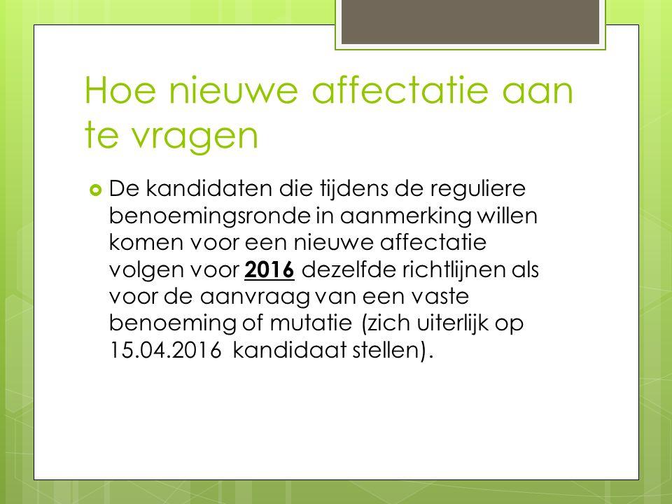 Hoe nieuwe affectatie aan te vragen  De kandidaten die tijdens de reguliere benoemingsronde in aanmerking willen komen voor een nieuwe affectatie volgen voor 2016 dezelfde richtlijnen als voor de aanvraag van een vaste benoeming of mutatie (zich uiterlijk op 15.04.2016 kandidaat stellen).