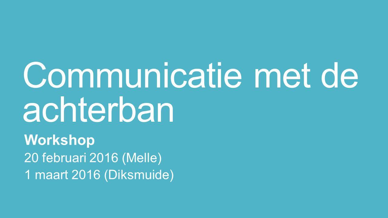 Communicatie met de achterban Workshop 20 februari 2016 (Melle) 1 maart 2016 (Diksmuide)