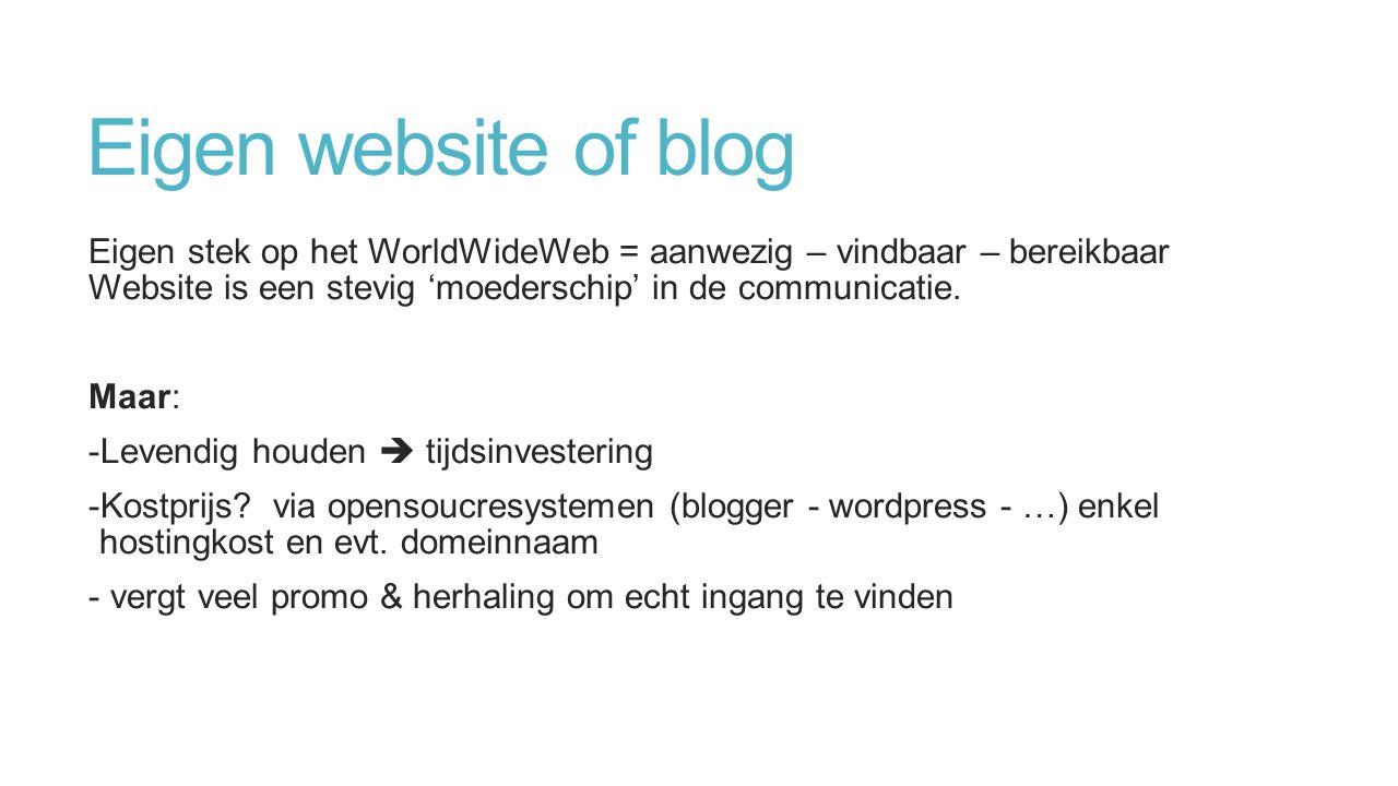 Eigen website of blog Eigen stek op het WorldWideWeb = aanwezig – vindbaar – bereikbaar Website is een stevig 'moederschip' in de communicatie.