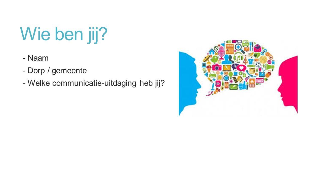 Wie ben jij - Naam - Dorp / gemeente - Welke communicatie-uitdaging heb jij