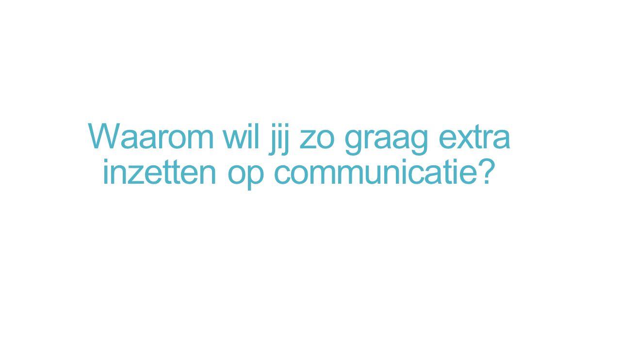 Waarom wil jij zo graag extra inzetten op communicatie