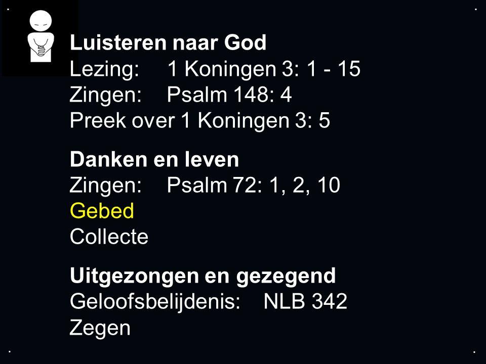 .... Luisteren naar God Lezing:1 Koningen 3: 1 - 15 Zingen:Psalm 148: 4 Preek over 1 Koningen 3: 5 Danken en leven Zingen:Psalm 72: 1, 2, 10 Gebed Col