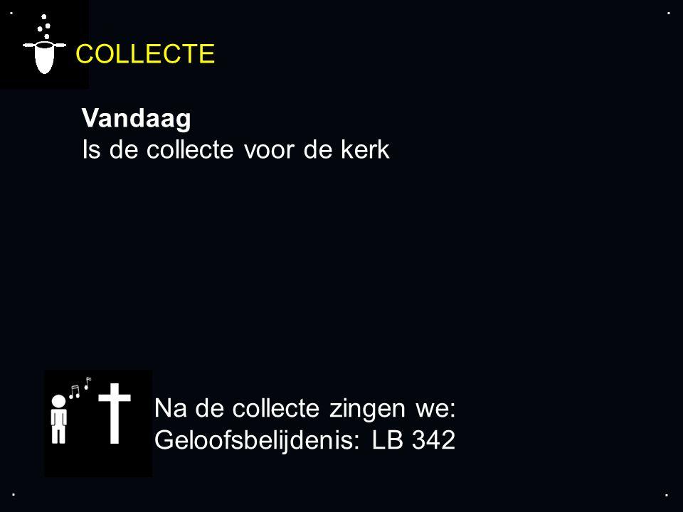 .... COLLECTE Vandaag Is de collecte voor de kerk Na de collecte zingen we: Geloofsbelijdenis: LB 342